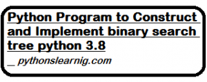 Read more about the article Python Program to Construct and Implement binary search tree python 3.8